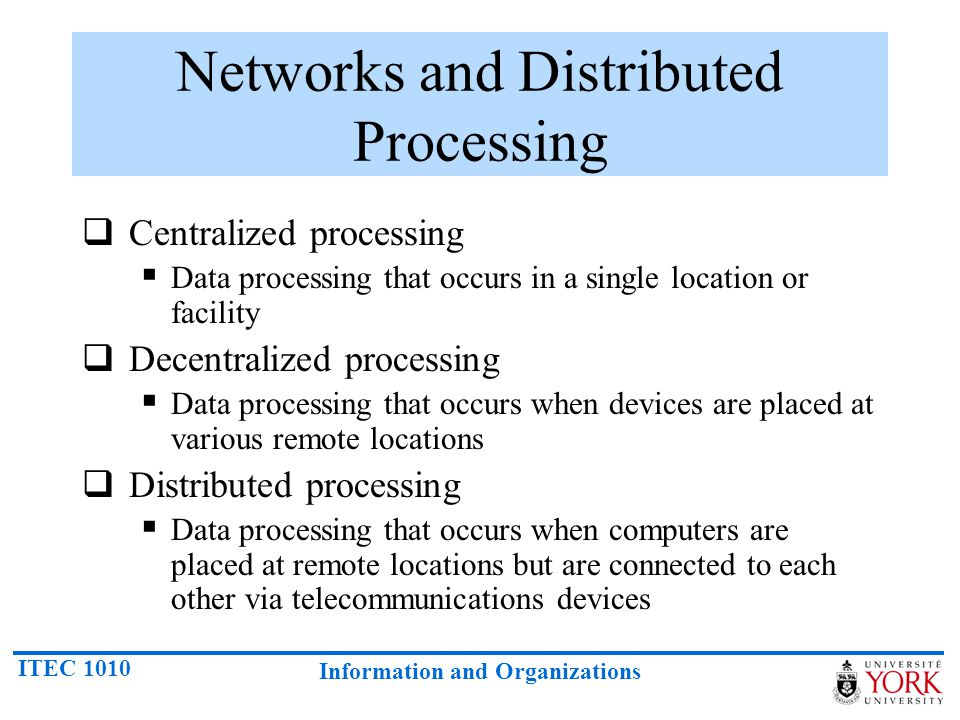 ITEC 1010 Information and Organizations Networks and Distributed Processing Centralized processing Data processing that occurs in a single location or