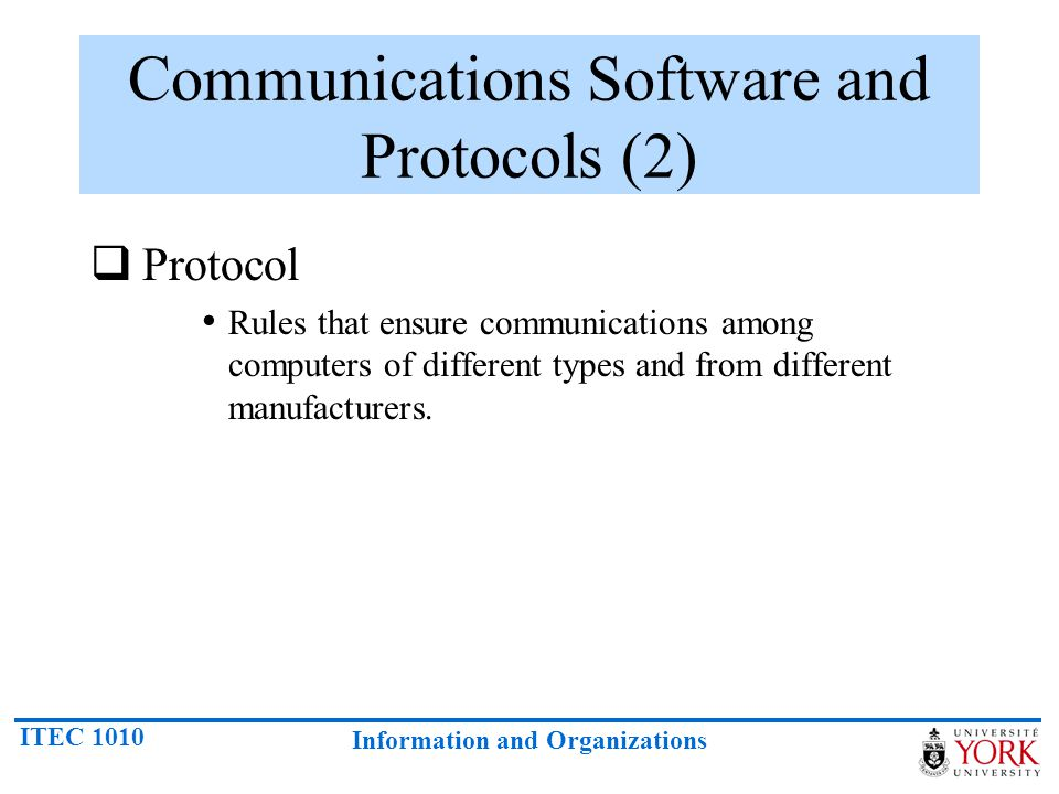 ITEC 1010 Information and Organizations Communications Software and Protocols (2) Protocol Rules that ensure communications among computers of differe