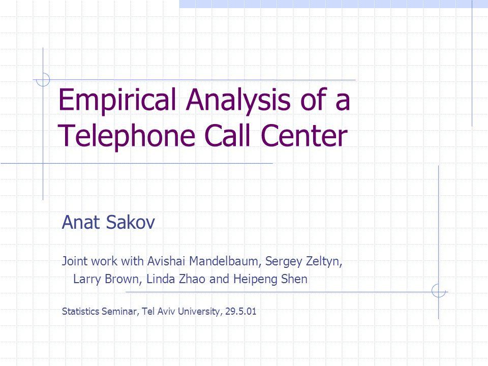 Empirical Analysis of a Telephone Call Center Anat Sakov Joint work with Avishai Mandelbaum, Sergey Zeltyn, Larry Brown, Linda Zhao and Heipeng Shen Statistics Seminar, Tel Aviv University, 29.5.01