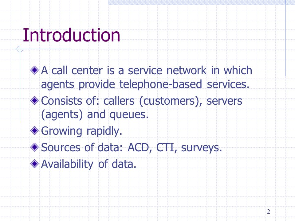 2 Introduction A call center is a service network in which agents provide telephone-based services. Consists of: callers (customers), servers (agents)