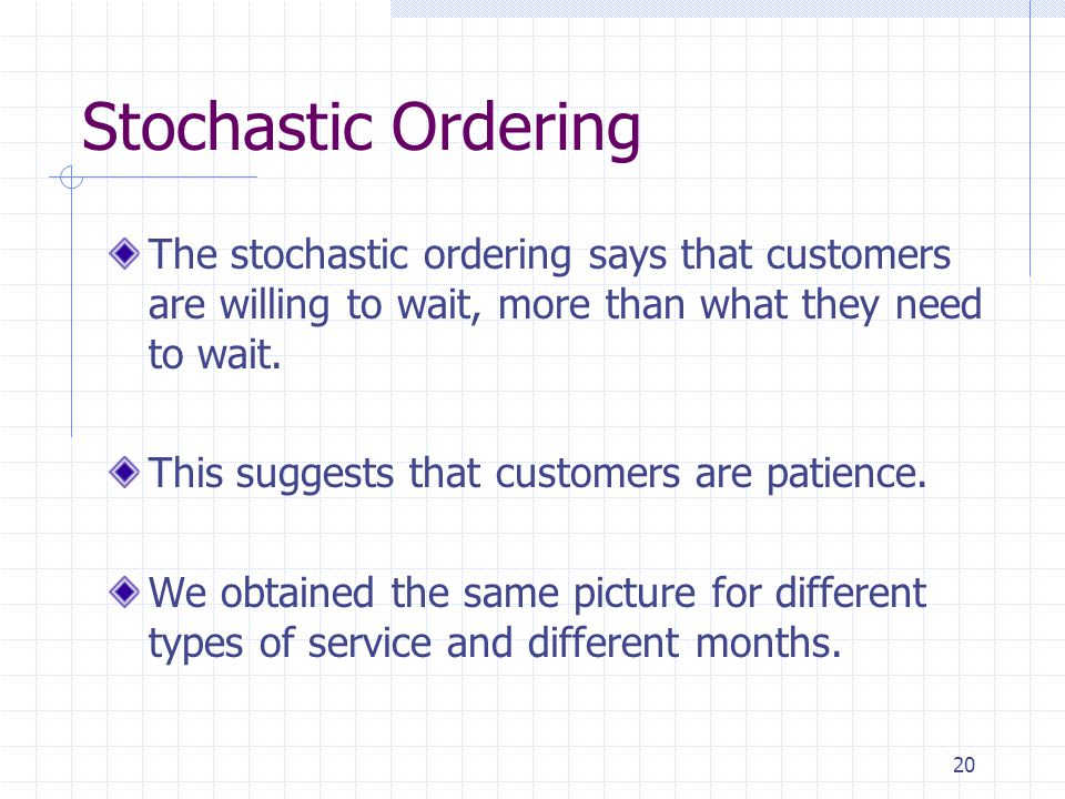 20 Stochastic Ordering The stochastic ordering says that customers are willing to wait, more than what they need to wait.