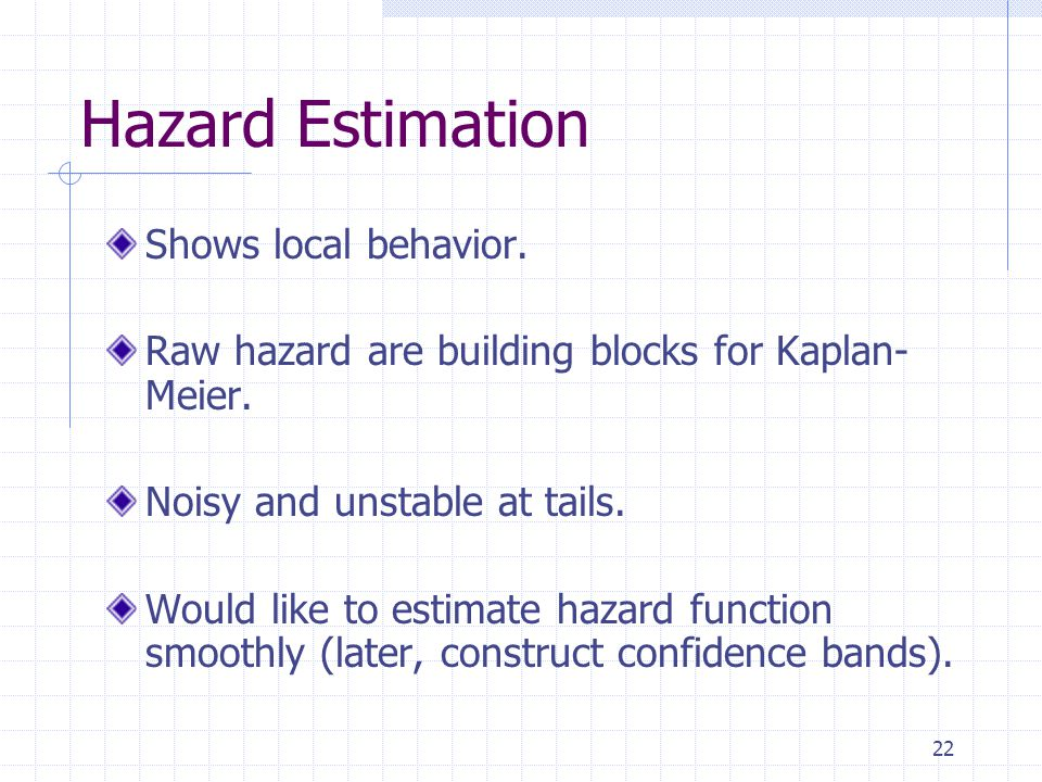 22 Hazard Estimation Shows local behavior. Raw hazard are building blocks for Kaplan- Meier. Noisy and unstable at tails. Would like to estimate hazar