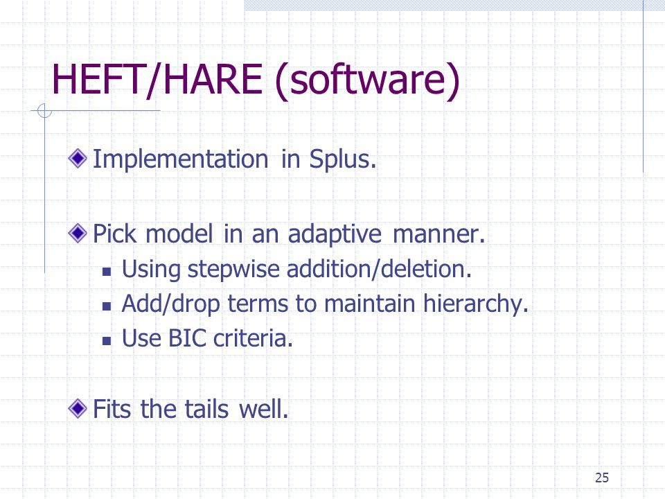 25 HEFT/HARE (software) Implementation in Splus. Pick model in an adaptive manner. Using stepwise addition/deletion. Add/drop terms to maintain hierar