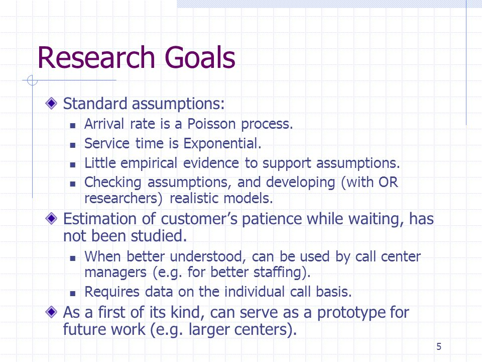 5 Research Goals Standard assumptions: Arrival rate is a Poisson process. Service time is Exponential. Little empirical evidence to support assumption
