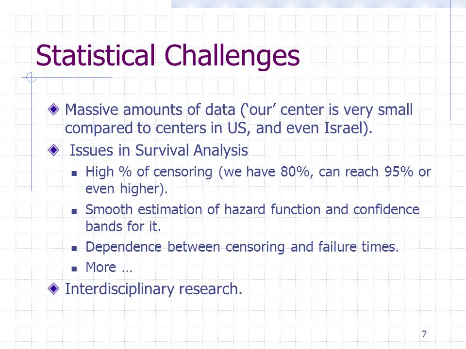 7 Statistical Challenges Massive amounts of data (our center is very small compared to centers in US, and even Israel). Issues in Survival Analysis Hi