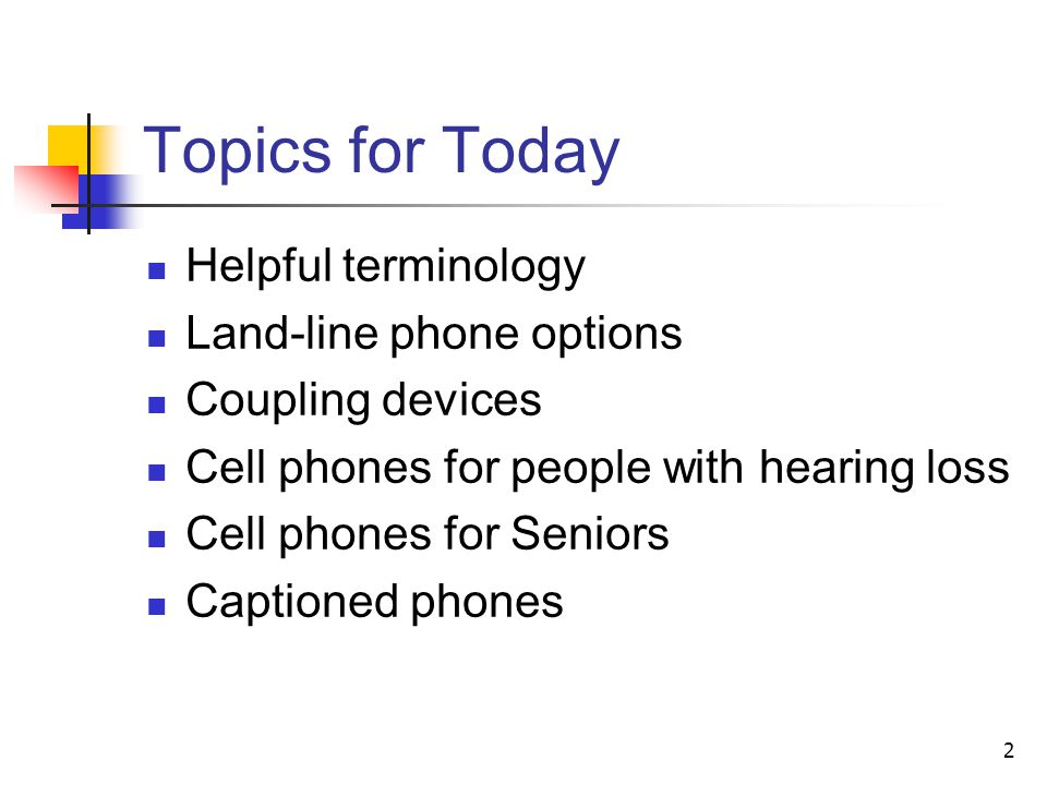 2 Helpful terminology Land-line phone options Coupling devices Cell phones for people with hearing loss Cell phones for Seniors Captioned phones Topic