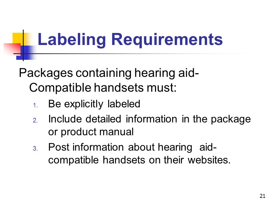21 Packages containing hearing aid- Compatible handsets must: 1. Be explicitly labeled 2. Include detailed information in the package or product manua
