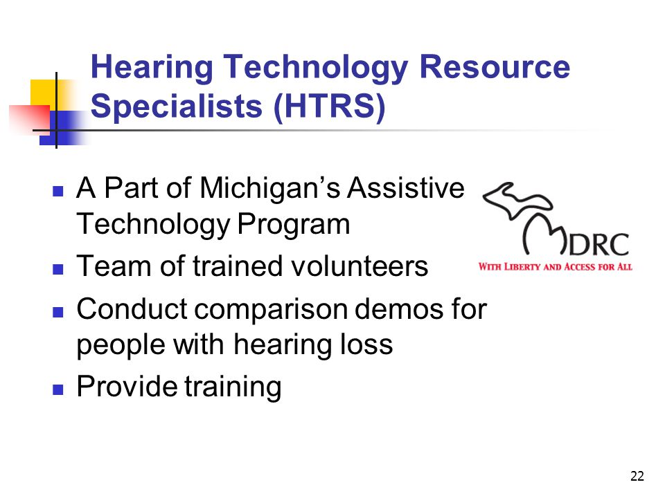 22 A Part of Michigans Assistive Technology Program Team of trained volunteers Conduct comparison demos for people with hearing loss Provide training