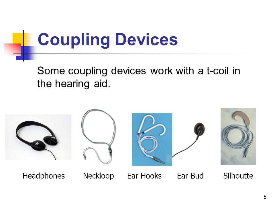 5 SilhoutteEar BudEar HooksNeckloopHeadphones Some coupling devices work with a t-coil in the hearing aid. Coupling Devices