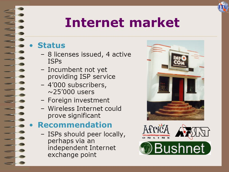 Internet tariffs Status –Not many options –Telephone usage charges –Long distance outside Kampala Recommendations –A nationwide dial code for Internet access should be established –Revenue-sharing of telephone calls charges should be encouraged Dial-up Internet access charges, US$ per month ISP charge Telephone usage Telephone subscription 30 hours per month Source: ITU from UTL, InfoCom data.