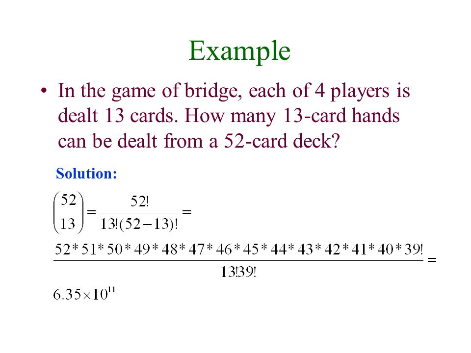 Example In the game of bridge, each of 4 players is dealt 13 cards. How many 13-card hands can be dealt from a 52-card deck? Solution: