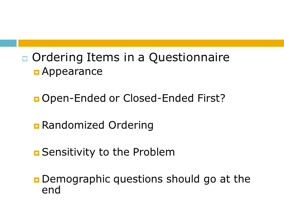 Ordering Items in a Questionnaire Appearance Open-Ended or Closed-Ended First? Randomized Ordering Sensitivity to the Problem Demographic questions sh