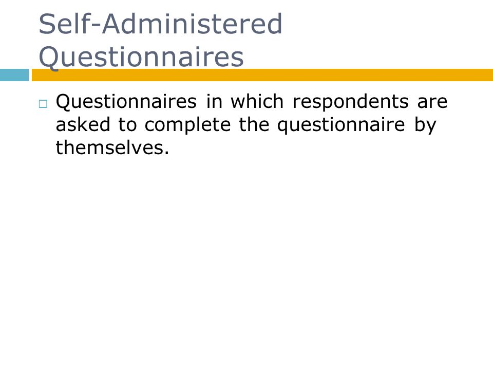 Self-Administered Questionnaires Questionnaires in which respondents are asked to complete the questionnaire by themselves.