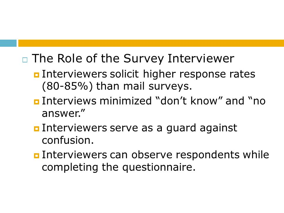 The Role of the Survey Interviewer Interviewers solicit higher response rates (80-85%) than mail surveys. Interviews minimized dont know and no answer