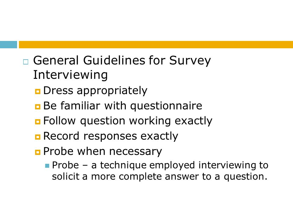 General Guidelines for Survey Interviewing Dress appropriately Be familiar with questionnaire Follow question working exactly Record responses exactly