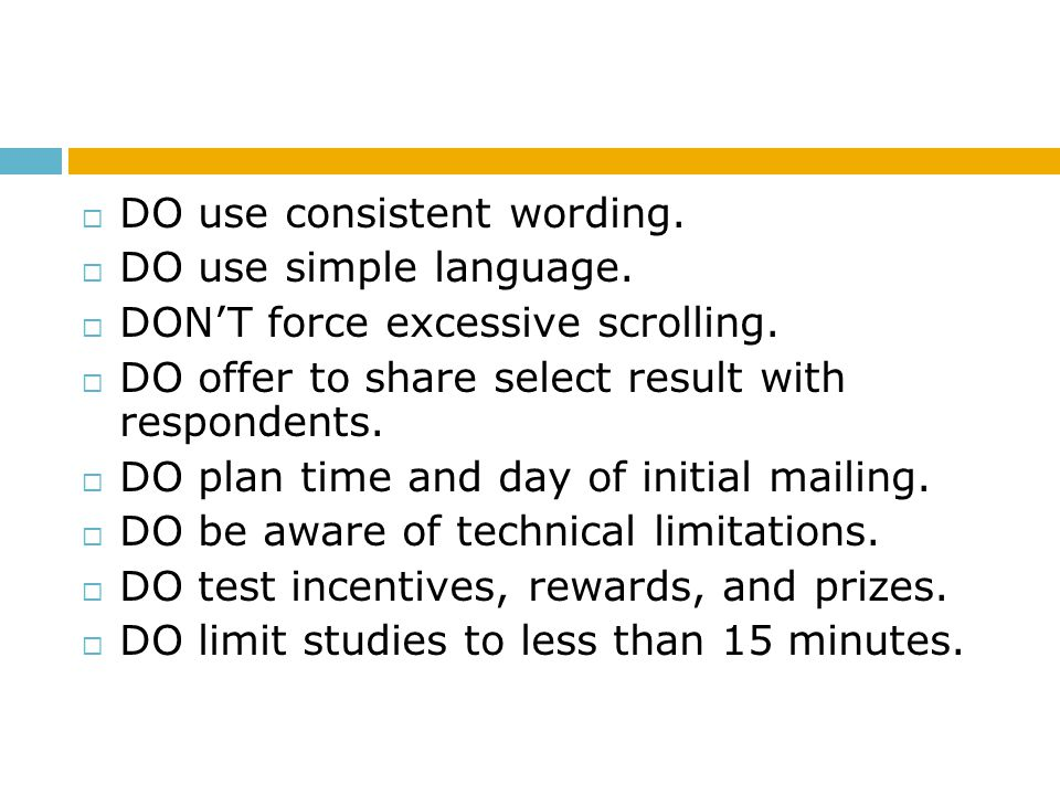 DO use consistent wording. DO use simple language. DONT force excessive scrolling. DO offer to share select result with respondents. DO plan time and
