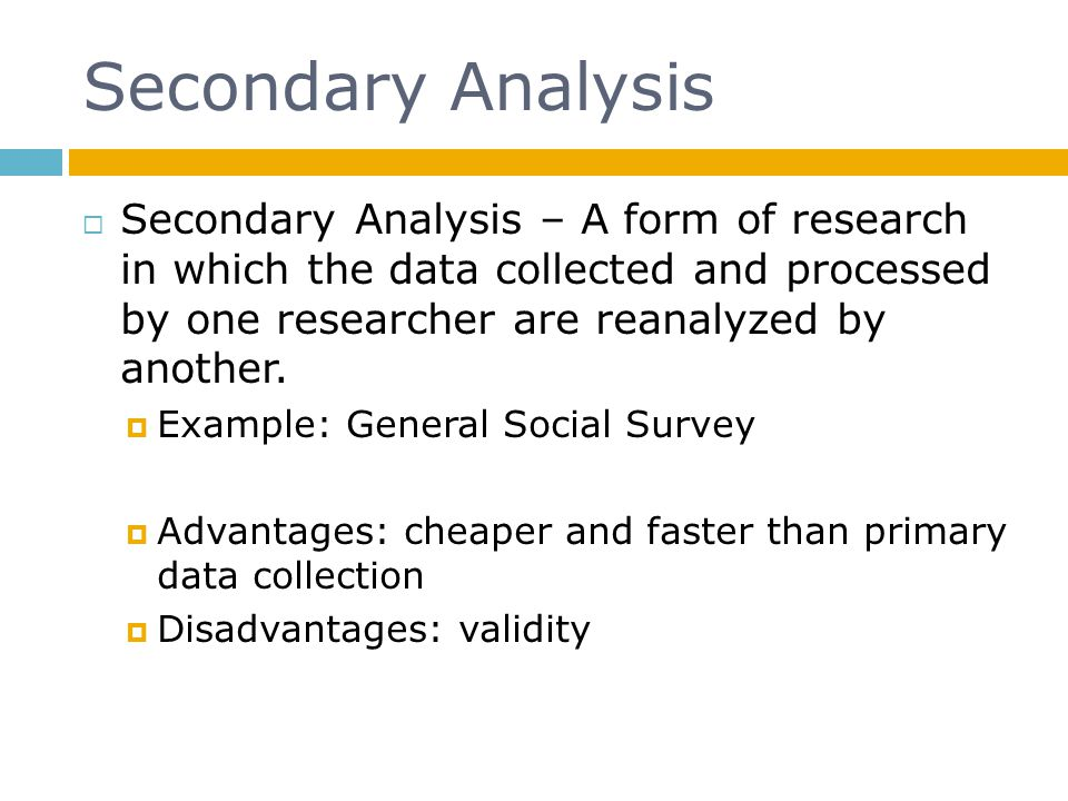 Secondary Analysis Secondary Analysis – A form of research in which the data collected and processed by one researcher are reanalyzed by another. Exam