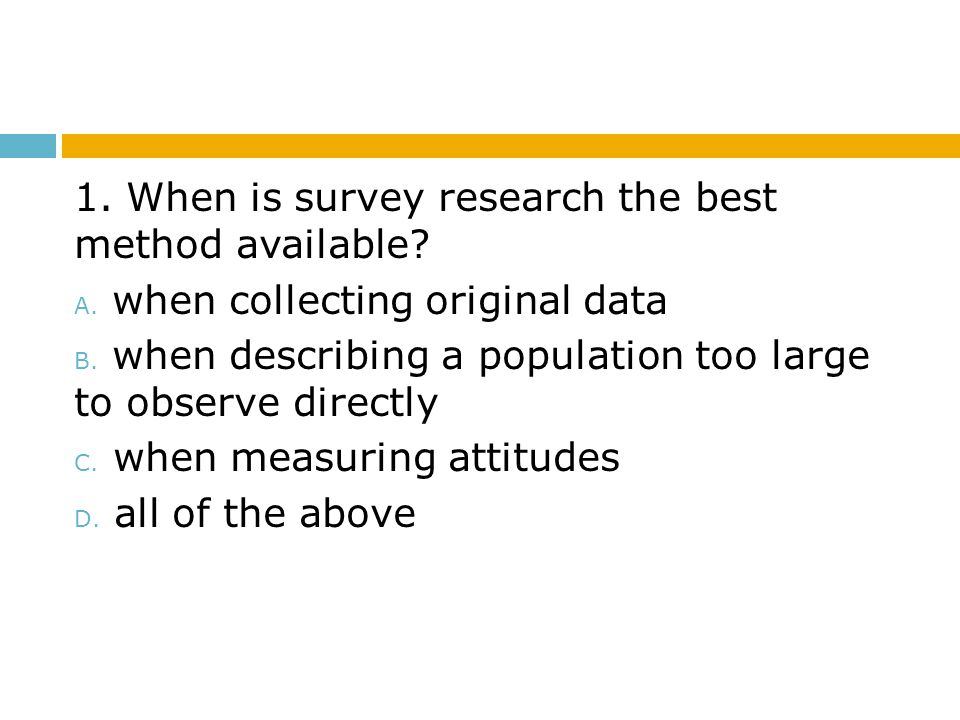 1. When is survey research the best method available? A. when collecting original data B. when describing a population too large to observe directly C