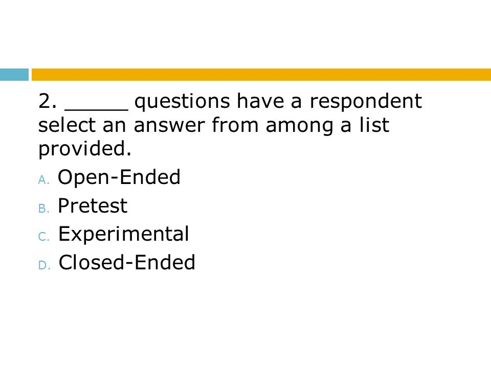 2. _____ questions have a respondent select an answer from among a list provided. A. Open-Ended B. Pretest C. Experimental D. Closed-Ended