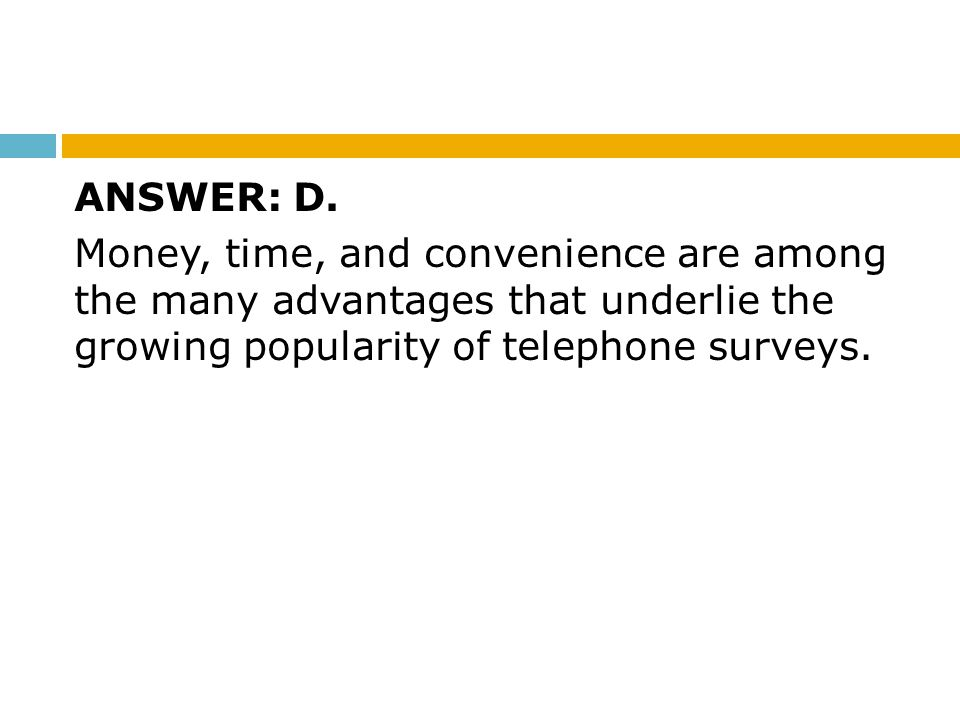 ANSWER: D. Money, time, and convenience are among the many advantages that underlie the growing popularity of telephone surveys.