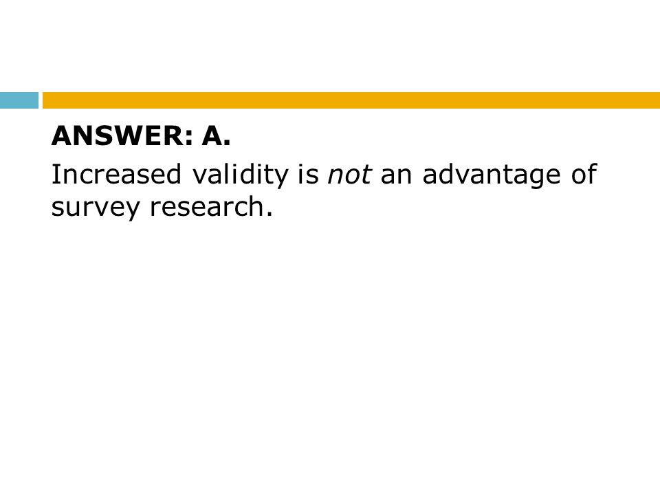 ANSWER: A. Increased validity is not an advantage of survey research.