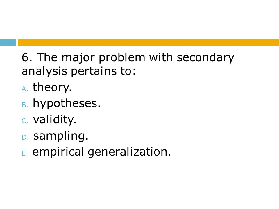 6. The major problem with secondary analysis pertains to: A. theory. B. hypotheses. C. validity. D. sampling. E. empirical generalization.