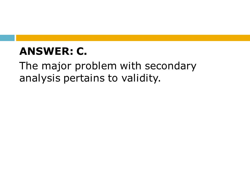 ANSWER: C. The major problem with secondary analysis pertains to validity.