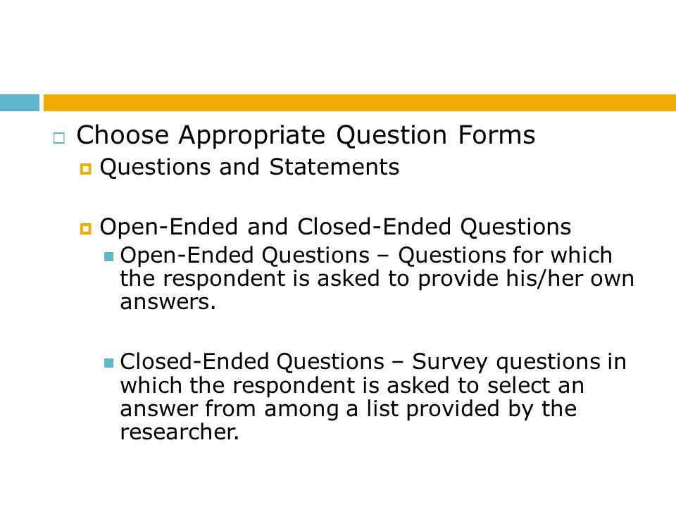 Choose Appropriate Question Forms Questions and Statements Open-Ended and Closed-Ended Questions Open-Ended Questions – Questions for which the respon