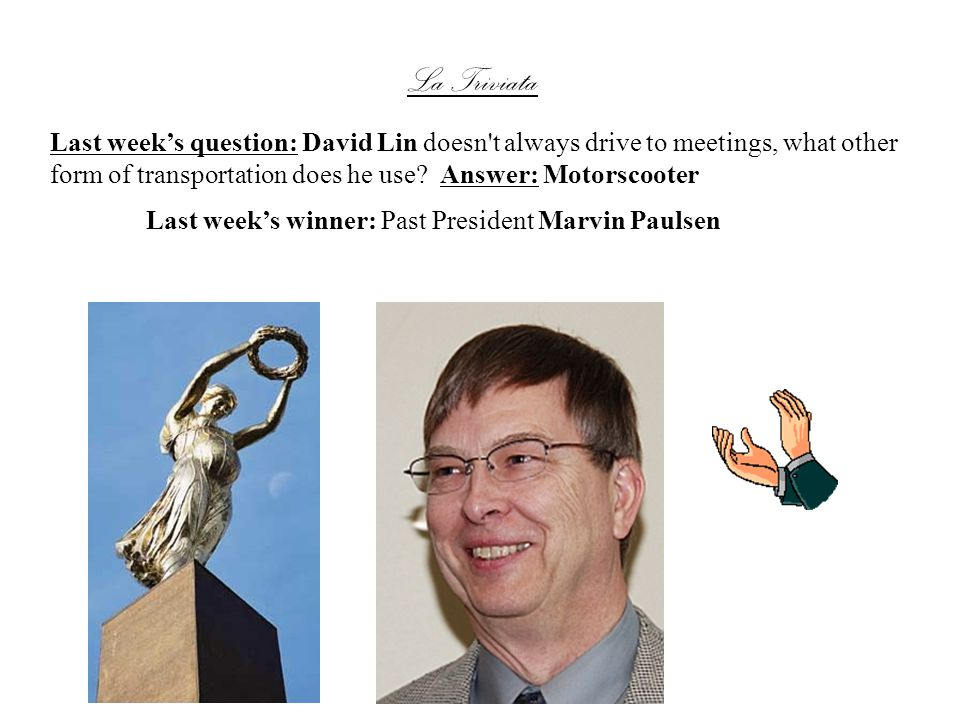 La Triviata Last weeks winner: Past President Marvin Paulsen Last weeks question: David Lin doesn t always drive to meetings, what other form of transportation does he use.