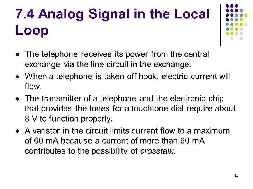 18 7.4 Analog Signal in the Local Loop The telephone receives its power from the central exchange via the line circuit in the exchange. When a telepho