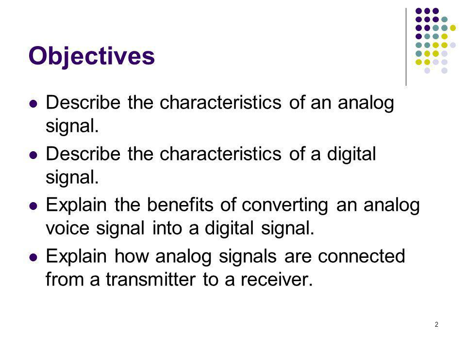 2 Objectives Describe the characteristics of an analog signal. Describe the characteristics of a digital signal. Explain the benefits of converting an