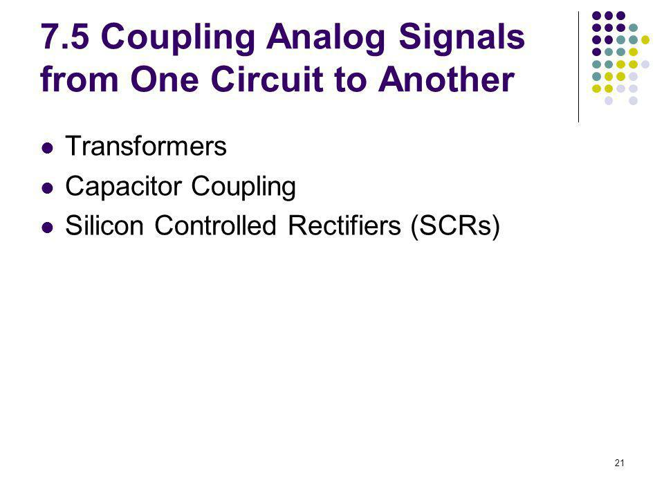 21 7.5 Coupling Analog Signals from One Circuit to Another Transformers Capacitor Coupling Silicon Controlled Rectifiers (SCRs)