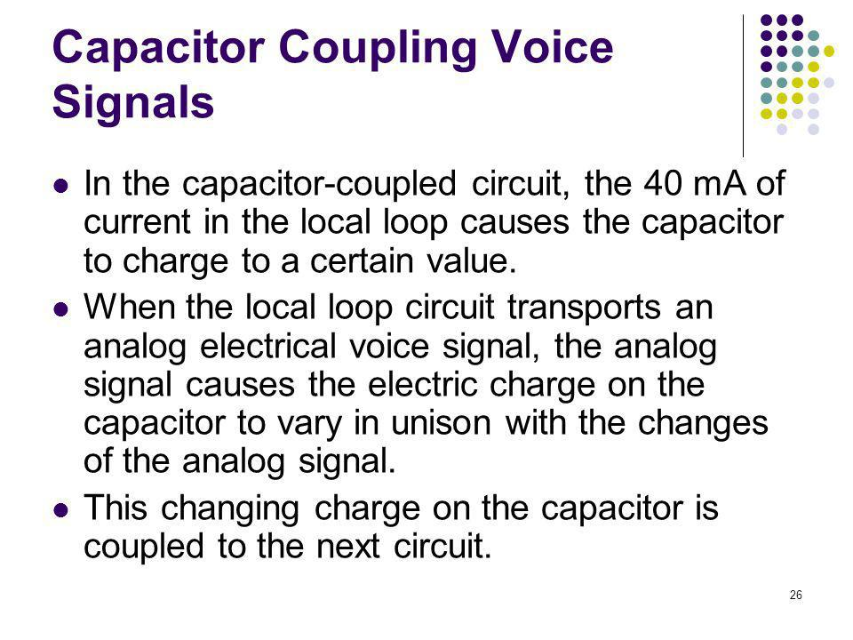 26 Capacitor Coupling Voice Signals In the capacitor-coupled circuit, the 40 mA of current in the local loop causes the capacitor to charge to a certa