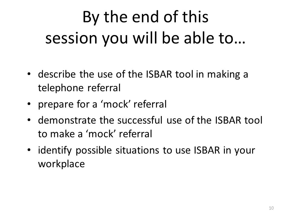 10 By the end of this session you will be able to… describe the use of the ISBAR tool in making a telephone referral prepare for a mock referral demon