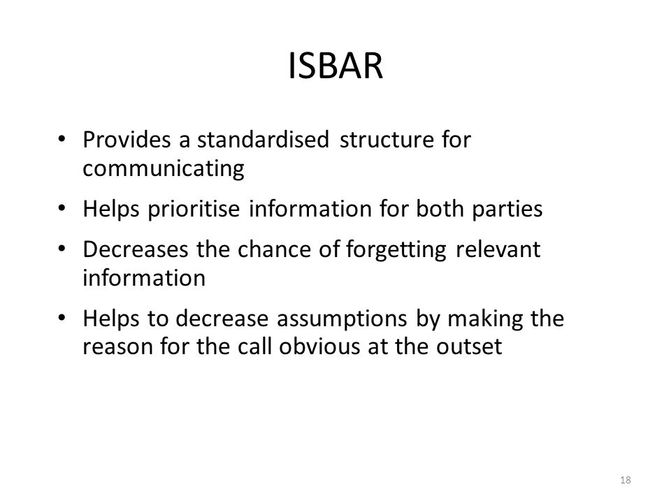 18 ISBAR Provides a standardised structure for communicating Helps prioritise information for both parties Decreases the chance of forgetting relevant