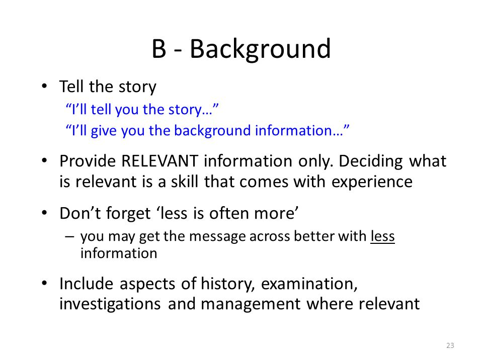 23 B - Background Tell the story Ill tell you the story… Ill give you the background information… Provide RELEVANT information only. Deciding what is