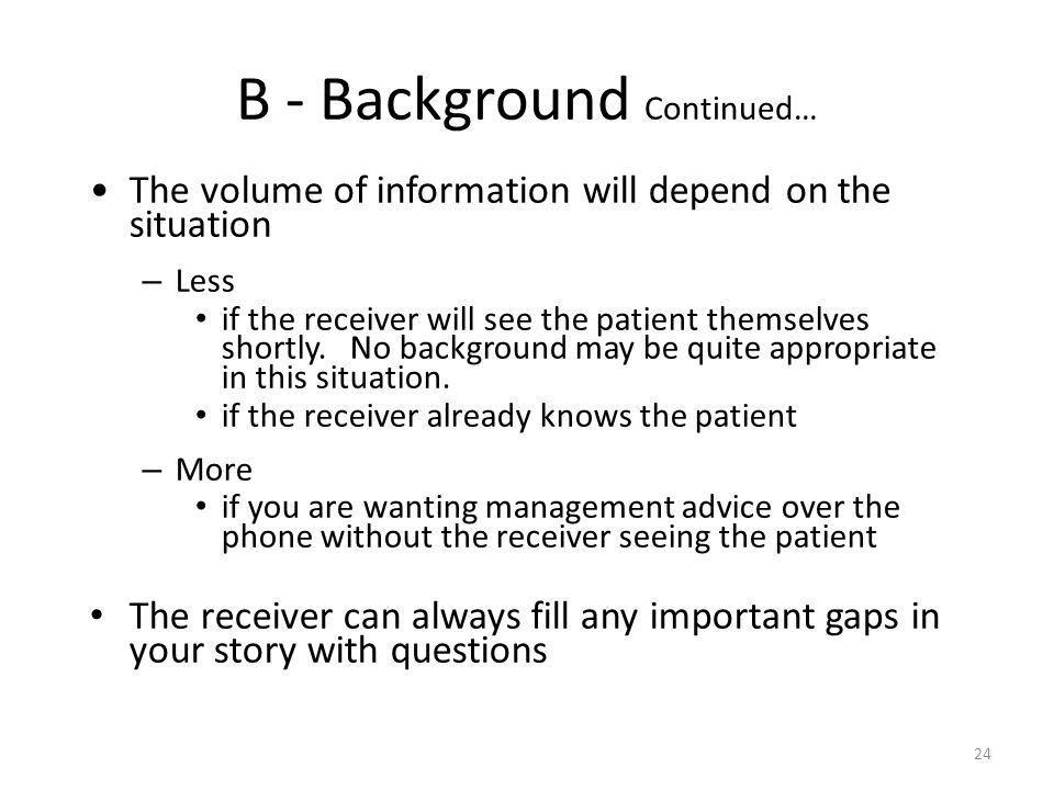 24 B - Background Continued… The volume of information will depend on the situation – Less if the receiver will see the patient themselves shortly. No