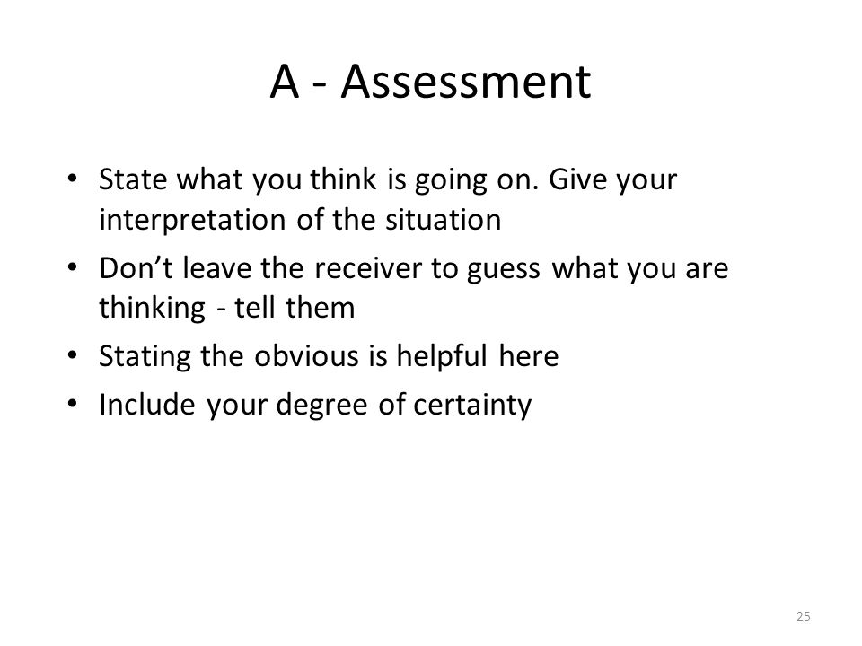 25 A - Assessment State what you think is going on. Give your interpretation of the situation Dont leave the receiver to guess what you are thinking -