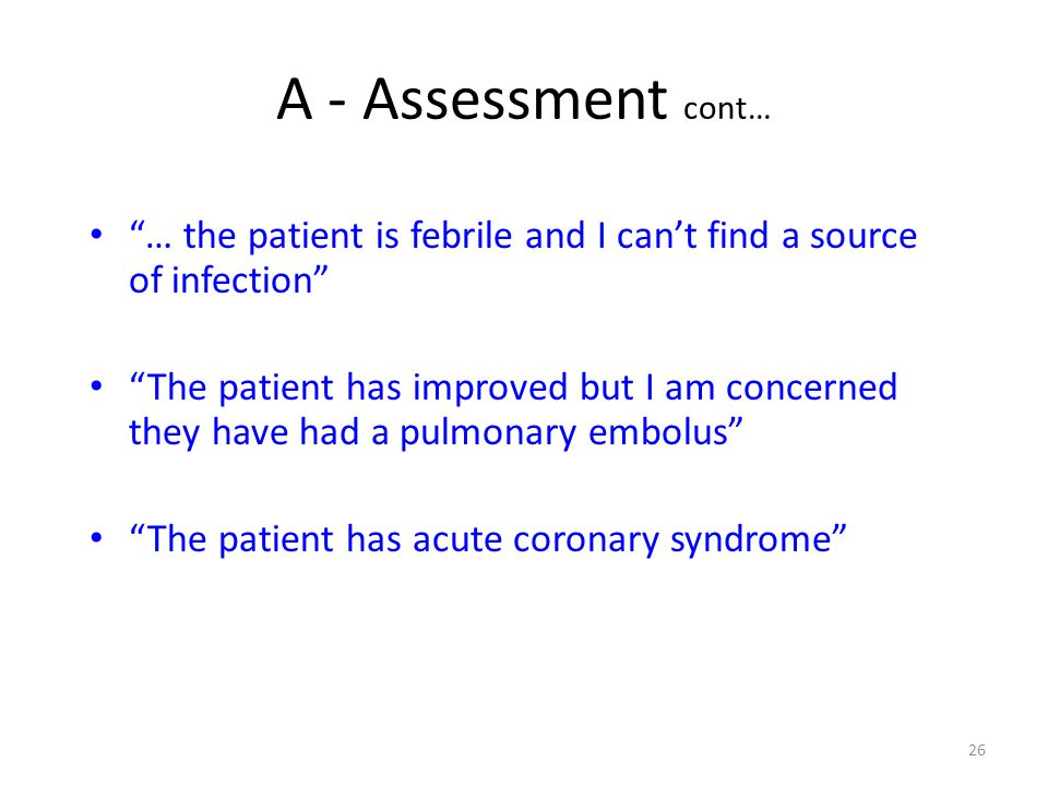 26 A - Assessment cont… … the patient is febrile and I cant find a source of infection The patient has improved but I am concerned they have had a pul