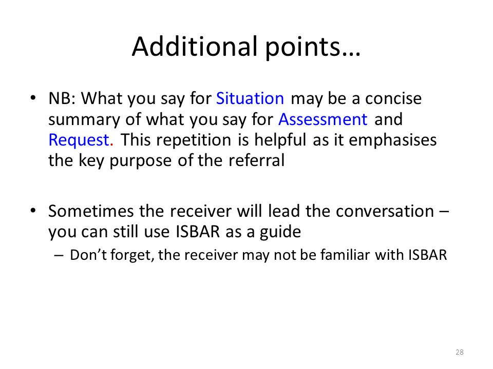 28 Additional points… NB: What you say for Situation may be a concise summary of what you say for Assessment and Request. This repetition is helpful a