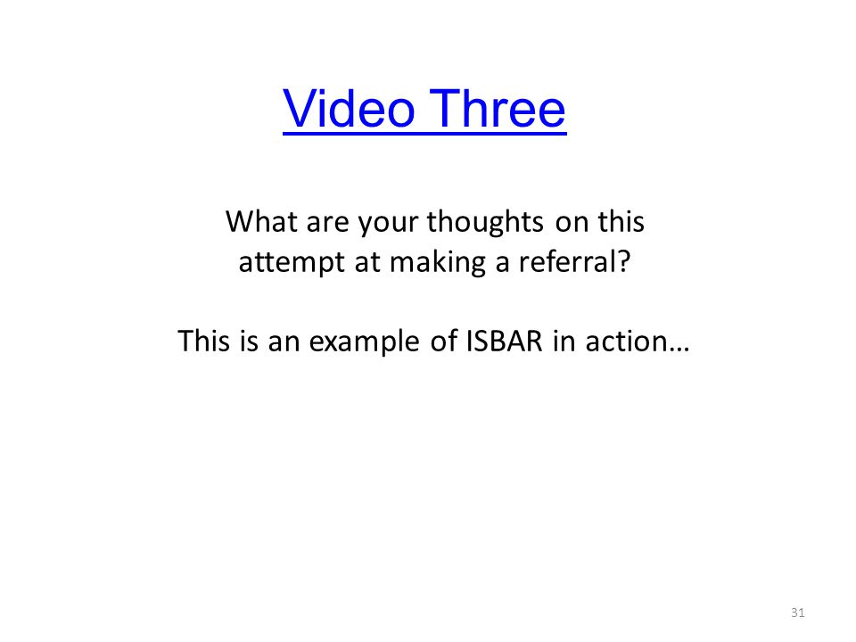 31 What are your thoughts on this attempt at making a referral? This is an example of ISBAR in action… Video Three
