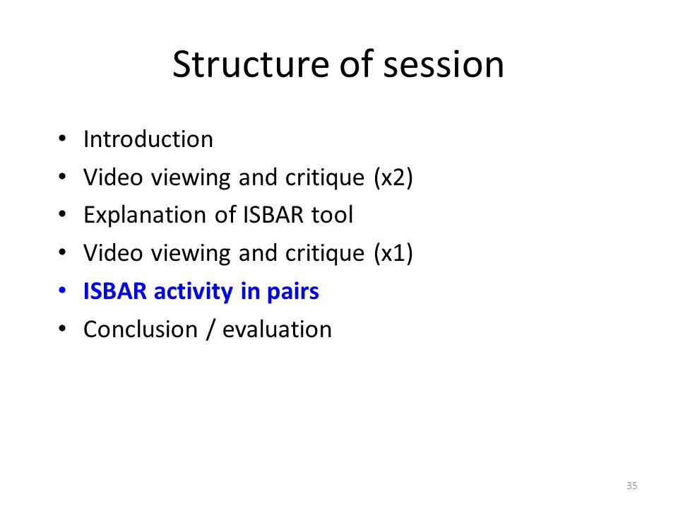 35 Structure of session Introduction Video viewing and critique (x2) Explanation of ISBAR tool Video viewing and critique (x1) ISBAR activity in pairs