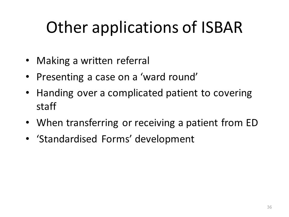 36 Other applications of ISBAR Making a written referral Presenting a case on a ward round Handing over a complicated patient to covering staff When t