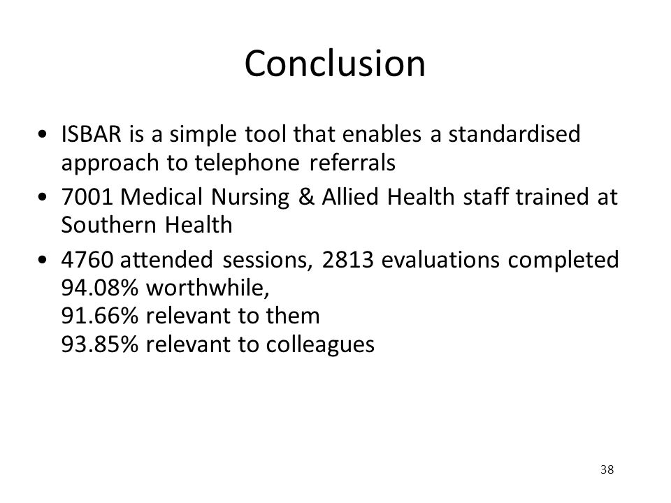 38 Conclusion ISBAR is a simple tool that enables a standardised approach to telephone referrals 7001 Medical Nursing & Allied Health staff trained at
