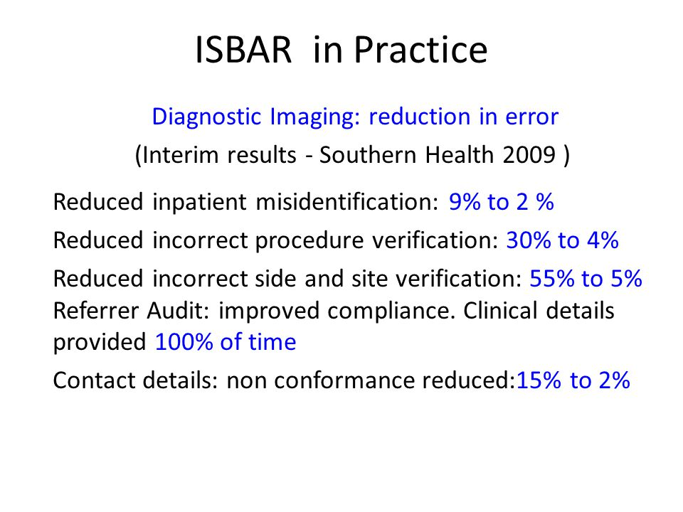 ISBAR in Practice Diagnostic Imaging: reduction in error (Interim results - Southern Health 2009 ) Reduced inpatient misidentification: 9% to 2 % Redu