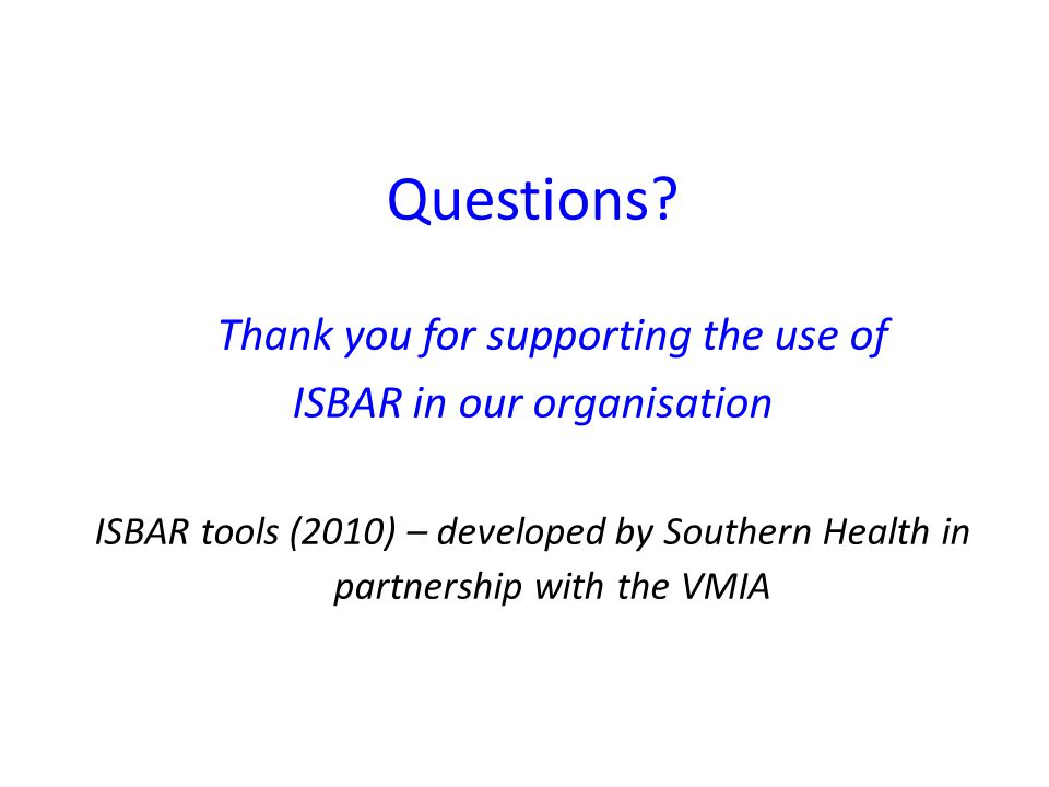 Questions? Thank you for supporting the use of ISBAR in our organisation ISBAR tools (2010) – developed by Southern Health in partnership with the VMI