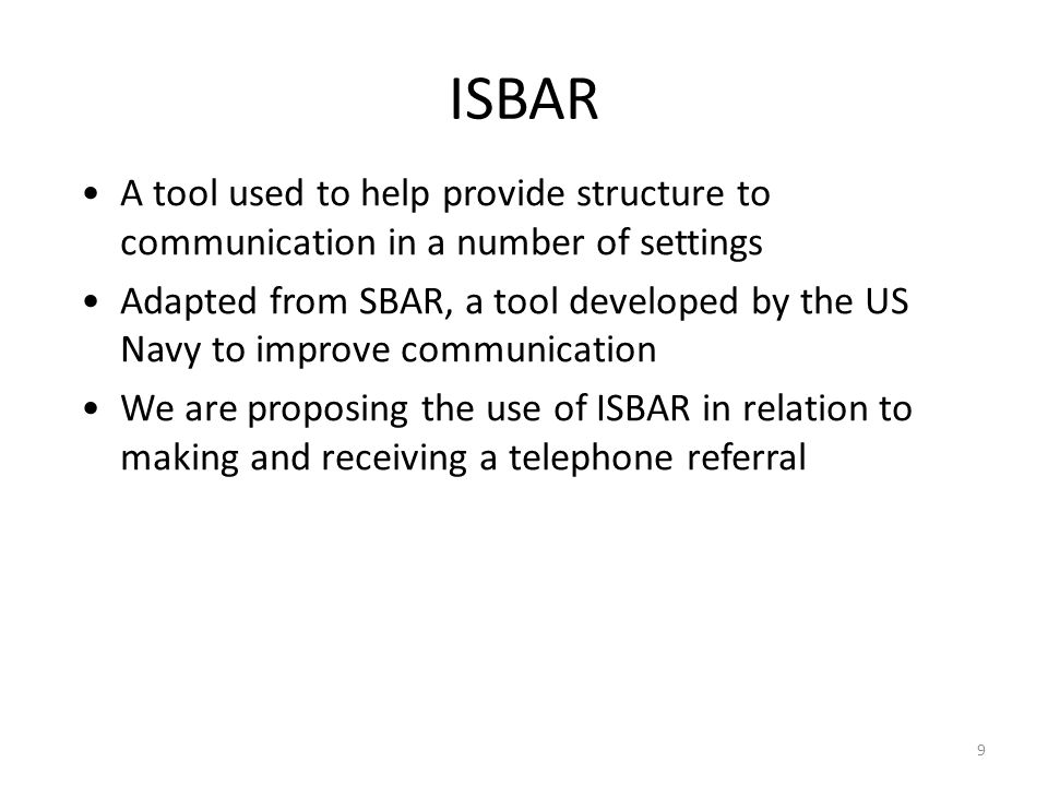 9 ISBAR A tool used to help provide structure to communication in a number of settings Adapted from SBAR, a tool developed by the US Navy to improve c