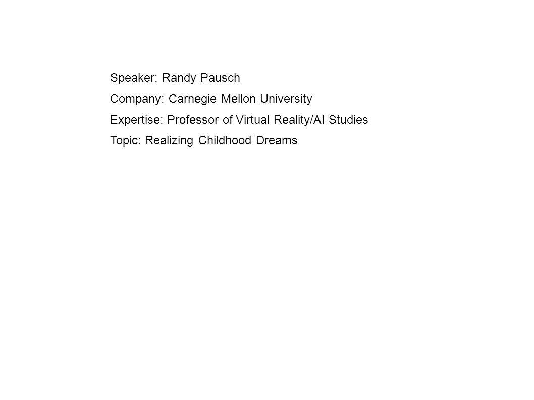 Speaker: Randy Pausch Company: Carnegie Mellon University Expertise: Professor of Virtual Reality/AI Studies Topic: Realizing Childhood Dreams