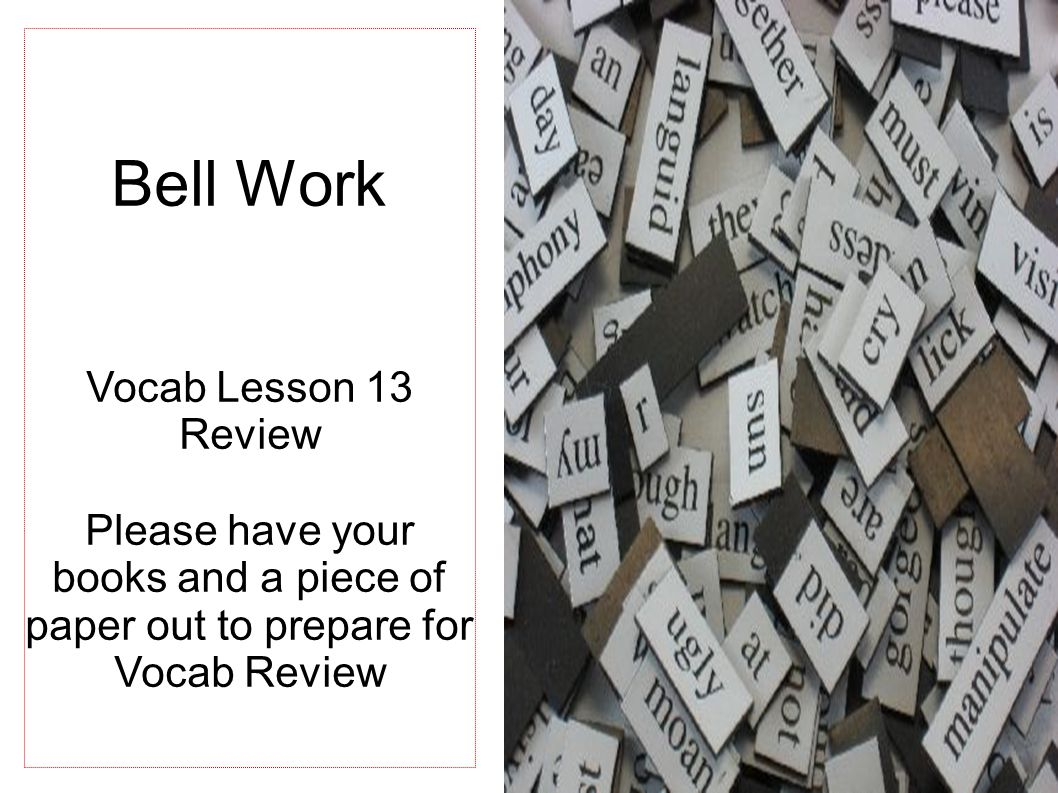 Bell Work Vocab Lesson 13 Review Please have your books and a piece of paper out to prepare for Vocab Review
