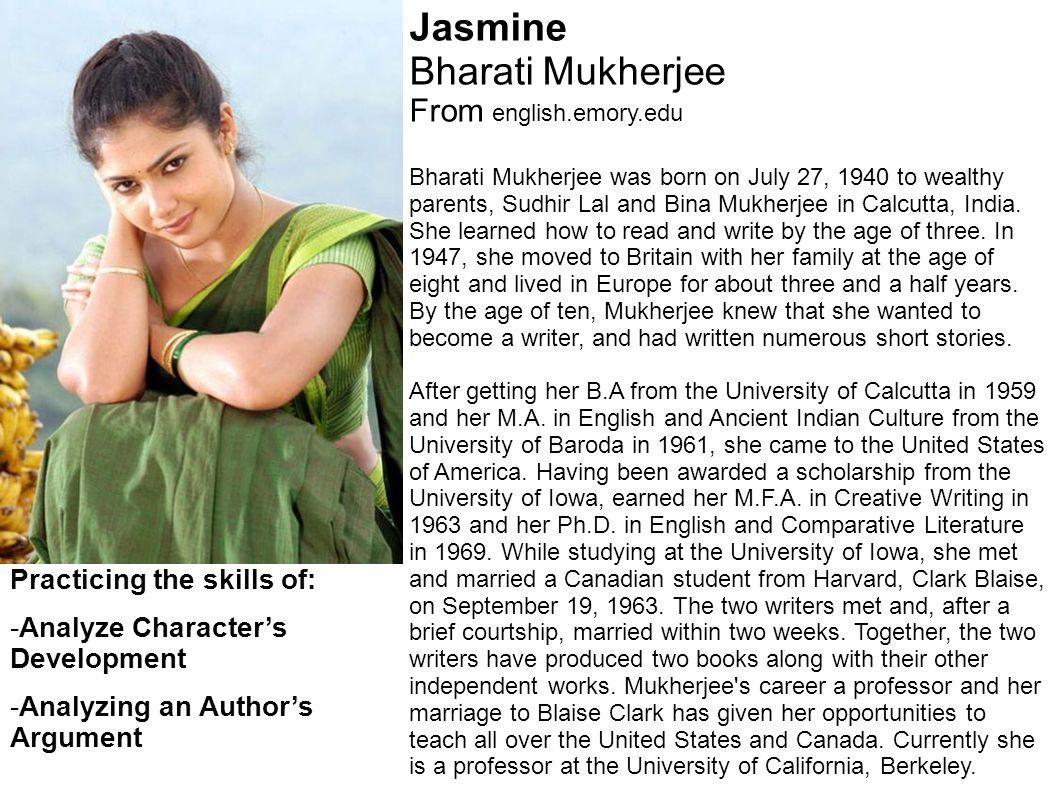 Jasmine Bharati Mukherjee From english.emory.edu Bharati Mukherjee was born on July 27, 1940 to wealthy parents, Sudhir Lal and Bina Mukherjee in Calcutta, India.